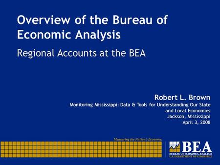 Overview of the Bureau of Economic Analysis Regional Accounts at the BEA Robert L. Brown Monitoring Mississippi: Data & Tools for Understanding Our State.