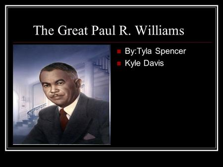 The Great Paul R. Williams By:Tyla Spencer Kyle Davis.