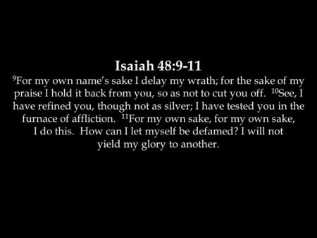 Isaiah 48:9-11 9 For my own name's sake I delay my wrath; for the sake of my praise I hold it back from you, so as not to cut you off. 10 See, I have refined.