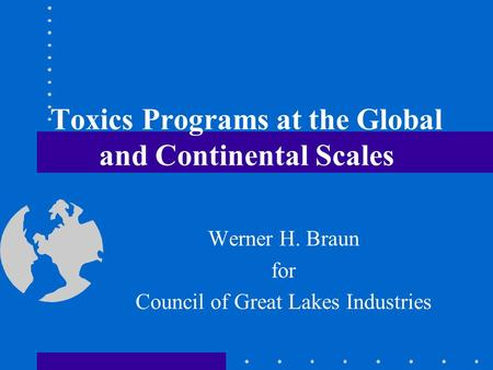 Toxics Programs at the Global and Continental Scales Werner H. Braun for Council of Great Lakes Industries.