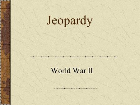 Jeopardy World War II JEOPARDY WWII Leaders WWII Battles (Europe) WWII Battles (Pacific) WWII Pot Luck WWII at Home 100 200 300 400 500.