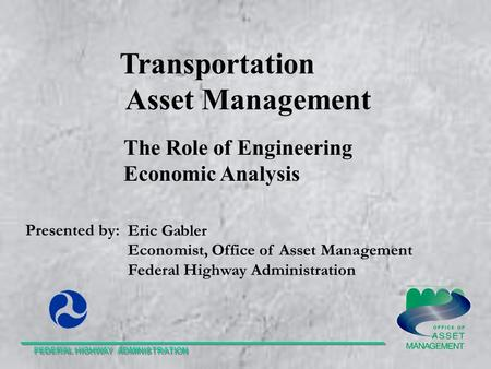 Transportation Asset Management Presented by: Eric Gabler Economist, Office of Asset Management Federal Highway Administration FEDERAL HIGHWAY ADMINISTRATION.