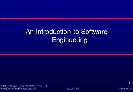 1 Software Engineering, 7th edition. Chapter 1 Courtesy: ©Ian Sommerville 2004 Sep 02, 2008 Lecture # 1 An Introduction to Software Engineering.