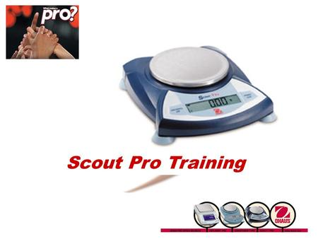 Scout Pro Training Introducing the Scout Pro Portable Balance: 7 Models From 200g x 0.01g to 6000g x 1g 5 Application Modes Optional USB or RS232 Interface.
