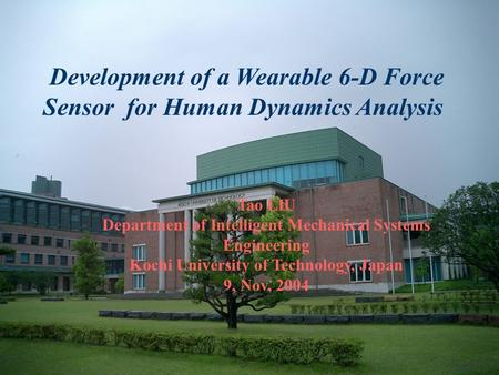 Development of a Wearable 6-D Force Sensor for Human Dynamics Analysis Tao LIU Department of Intelligent Mechanical Systems Engineering Kochi University.