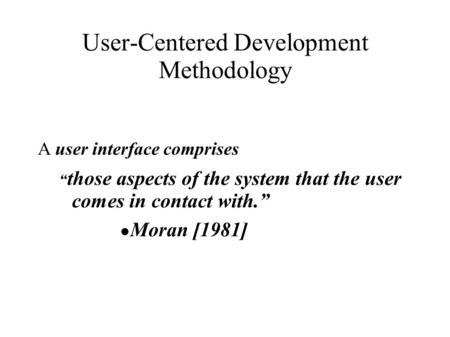 "User-Centered Development Methodology A user interface comprises "" those aspects of the system that the user comes in contact with."" ● Moran [1981]"