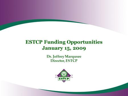 ESTCP Funding Opportunities January 15, 2009 Dr. Jeffrey Marqusee Director, ESTCP.