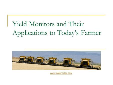 Yield Monitors and Their Applications to Today's Farmer www.caterpillar.com.