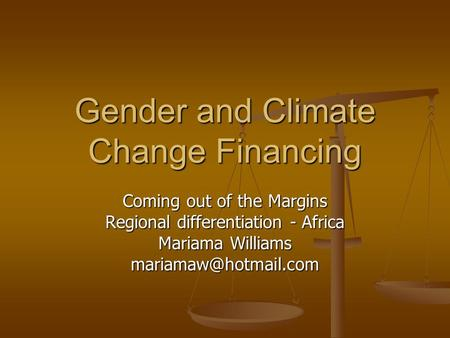Gender and Climate Change Financing Coming out of the Margins Regional differentiation - Africa Mariama Williams
