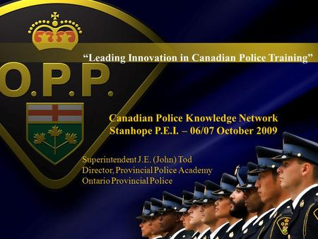 """Leading Innovation in Canadian Police Training"" Canadian Police Knowledge Network Stanhope P.E.I. – 06/07 October 2009 Superintendent J.E. (John) Tod."
