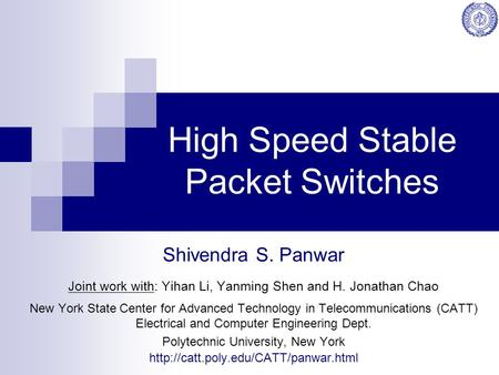 High Speed Stable Packet Switches Shivendra S. Panwar Joint work with: Yihan Li, Yanming Shen and H. Jonathan Chao New York State Center for Advanced Technology.