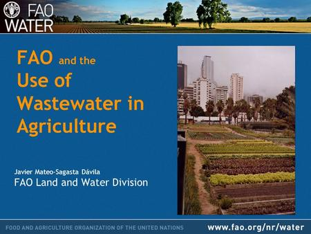 FAO and the Use of Wastewater in Agriculture Javier Mateo-Sagasta Dávila FAO Land and Water Division.
