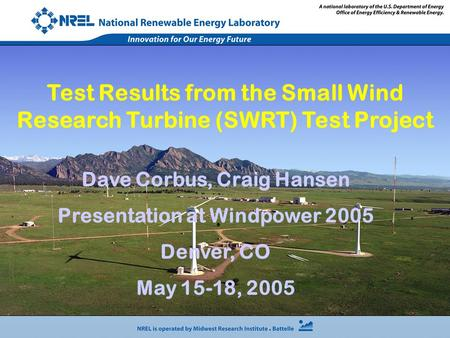 Dave Corbus, Craig Hansen Presentation at Windpower 2005 Denver, CO May 15-18, 2005 Test Results from the Small Wind Research Turbine (SWRT) Test Project.