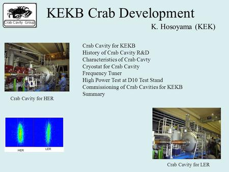 KEKB Crab Development K. Hosoyama (KEK) Crab Cavity for HER Crab Cavity for LER Crab Cavity for KEKB History of Crab Cavity R&D Characteristics of Crab.
