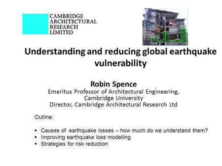 Understanding and reducing global earthquake vulnerability Robin Spence Emeritus Professor of Architectural Engineering, Cambridge University Director,