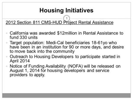 Housing Initiatives 1 2012 Section 811 CMS-HUD Project Rental Assistance California was awarded $12million in Rental Assistance to fund 330 units Target.