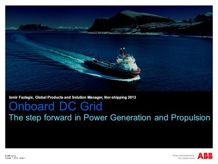 Onboard DC Grid The step forward in Power Generation and Propulsion © ABB Group October 7, 2015 | Slide 1 Ismir Fazlagic, Global Products and Solution.