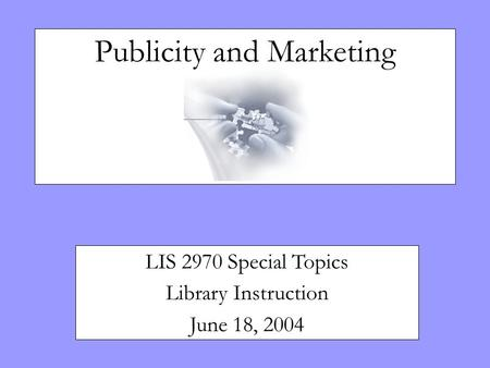 Publicity and Marketing LIS 2970 Special Topics Library Instruction June 18, 2004.