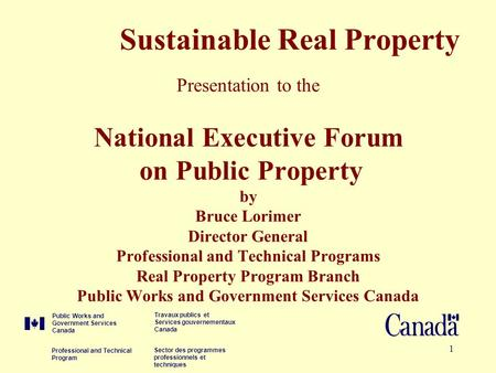 1 Sustainable Real Property Presentation to the National Executive Forum on Public Property by Bruce Lorimer Director General Professional and Technical.