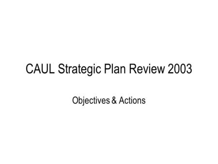 CAUL Strategic Plan Review 2003 Objectives & Actions.