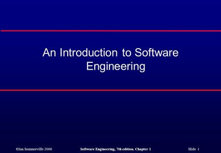 ©Ian Sommerville 2006Software Engineering, 7th edition. Chapter 1 Slide 1 An Introduction to Software Engineering.