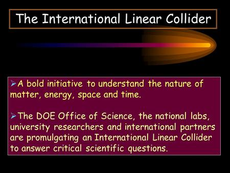 The International Linear Collider  A bold initiative to understand the nature of matter, energy, space and time.  The DOE Office of Science, the national.