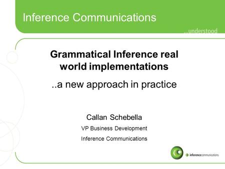Inference Communications Grammatical Inference real world implementations..a new approach in practice Callan Schebella VP Business Development Inference.