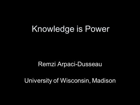 Knowledge is Power Remzi Arpaci-Dusseau University of Wisconsin, Madison.