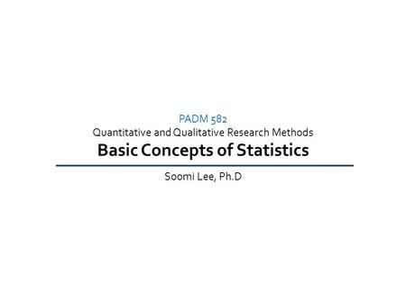 PADM 582 Quantitative and Qualitative Research Methods Basic Concepts of Statistics Soomi Lee, Ph.D.