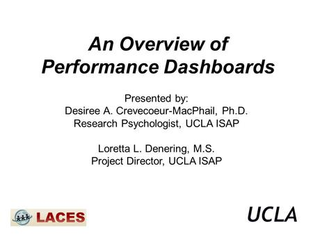 An Overview of Performance Dashboards Presented by: Desiree A. Crevecoeur-MacPhail, Ph.D. Research Psychologist, UCLA ISAP Loretta L. Denering, M.S. Project.