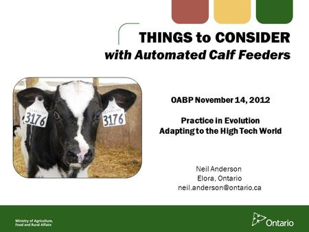 THINGS to CONSIDER with Automated Calf Feeders Neil Anderson Elora, Ontario OABP November 14, 2012 Practice in Evolution Adapting.