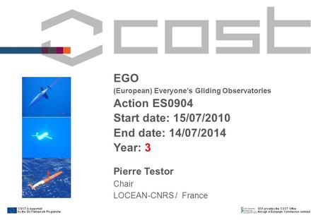 EGO (European) Everyone's Gliding Observatories Action ES0904 Start date: 15/07/2010 End date: 14/07/2014 Year: 3 Pierre Testor Chair LOCEAN-CNRS / France.