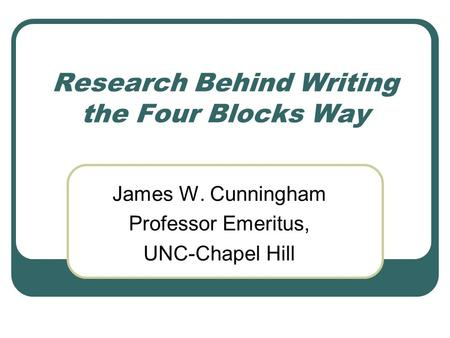 Research Behind Writing the Four Blocks Way James W. Cunningham Professor Emeritus, UNC-Chapel Hill.
