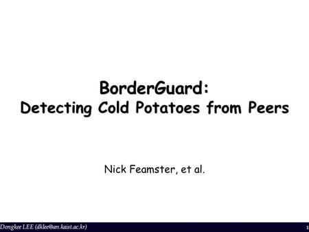 Dongkee LEE 1 BorderGuard: Detecting Cold Potatoes from Peers Nick Feamster, et al.