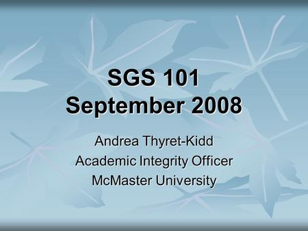 SGS 101 September 2008 Andrea Thyret-Kidd Academic Integrity Officer McMaster University.