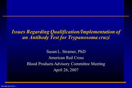 E011375A (03-13-01) 1 Issues Regarding Qualification/Implementation of an Antibody Test for Trypanosoma cruzi Susan L. Stramer, PhD American Red Cross.