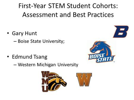 First-Year STEM Student Cohorts: Assessment and Best Practices Gary Hunt – Boise State University; Edmund Tsang – Western Michigan University.