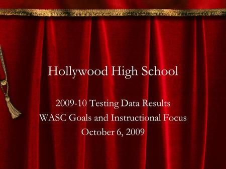 Hollywood High School 2009-10 Testing Data Results WASC Goals and Instructional Focus October 6, 2009.