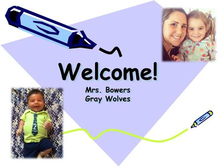 Welcome! Mrs. Bowers Gray Wolves. About Mrs. Bowers This is my eighth year teaching. I have a 3 year old daughter named Grace and three month old named.