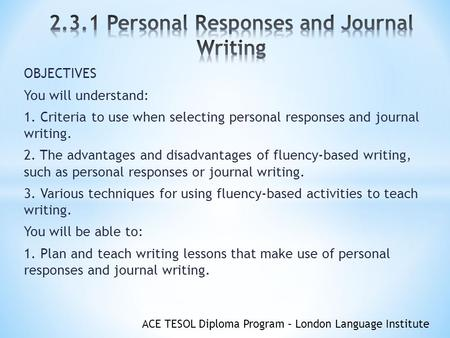 ACE TESOL Diploma Program – London Language Institute OBJECTIVES You will understand: 1. Criteria to use when selecting personal responses and journal.