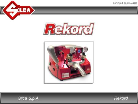 COPYRIGHT SILCA SpA 2007 RekordSilca S.p.A.. COPYRIGHT SILCA SpA 2007 RekordSilca S.p.A. REKORD Rekord is the new Silca key cutting machine for cylinder.