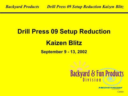 Drill Press 09 Setup Reduction Kaizen Blitz September 9 - 13, 2002 Casey Backyard ProductsDrill Press 09 Setup Reduction Kaizen Blitz.