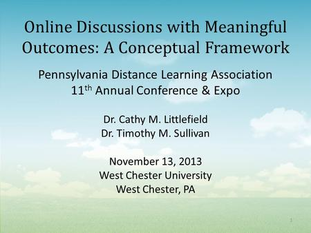 Online Discussions with Meaningful Outcomes: A Conceptual Framework Pennsylvania Distance Learning Association 11 th Annual Conference & Expo Dr. Cathy.
