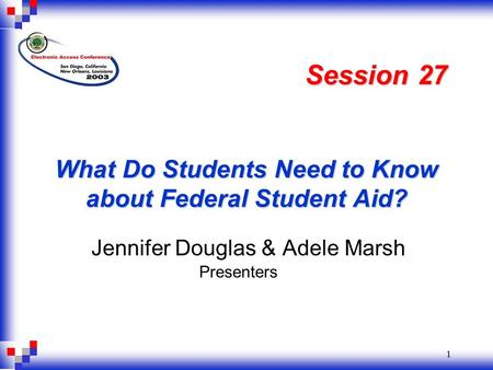 1 What Do Students Need to Know about Federal Student Aid? Jennifer Douglas & Adele Marsh Session 27 Presenters.
