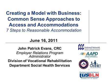Creating a Model with Business: Common Sense Approaches to Access and Accommodations 7 Steps to Reasonable Accommodation June 16, 2011 John Patrick Evans,