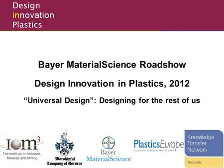"Design Innovation in Plastics Competition Bayer MaterialScience Roadshow Design Innovation in Plastics, 2012 ""Universal Design"": Designing for the rest."