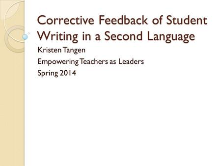 Corrective Feedback of Student Writing in a Second Language Kristen Tangen Empowering Teachers as Leaders Spring 2014.