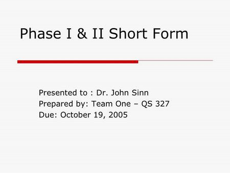 Phase I & II Short Form Presented to : Dr. John Sinn Prepared by: Team One – QS 327 Due: October 19, 2005.