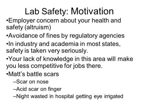 Lab Safety: Motivation Employer concern about your health and safety (altruism) Avoidance of fines by regulatory agencies In industry and academia in most.