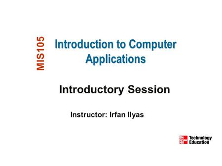 Introduction to Computer Applications MIS105 Introductory Session Instructor: Irfan Ilyas.
